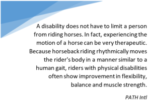 A disability does not have to limit a person from riding horses. In fact, experiencing the motion of a horse can be very therapeutic. Because horseback riding rhythmically moves the rider's body in a manner similar to a human gait, riders with physical disabilities often show improvement in flexibility, balance and muscle strength.